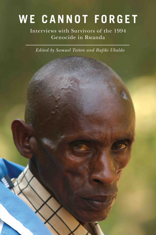 We Cannot Forget: Interviews with Survivors of the 1994 Genocide in Rwanda Samuel Totten