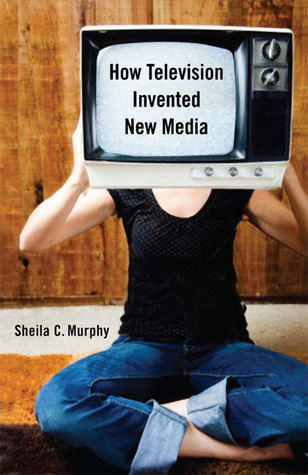 How Television Invented New Media  by  Sheila C. Murphy