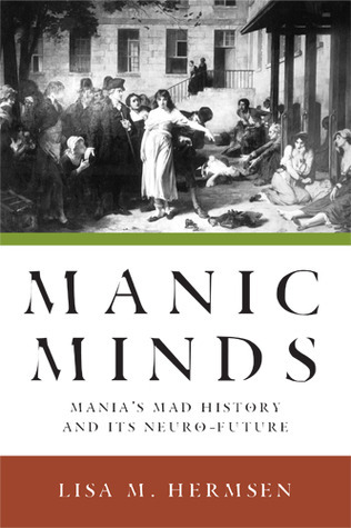 Manic Minds: Manias Mad History and Its Neuro-Future Lisa M. Hermsen