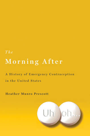 The Morning After: A History of Emergency Contraception in the United States Heather Munro Prescott