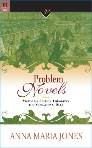 PROBLEM NOVELS: VICTORIAN FICTION THEORIZES THE SENSATIONAL SELF  by  ANNA MARIA JONES