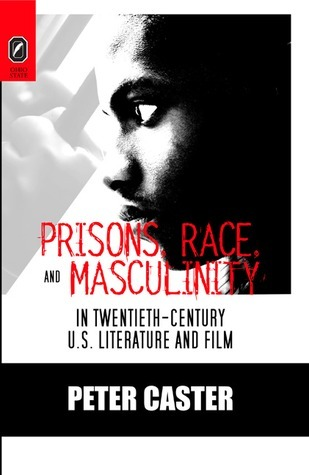 Prisons, Race, and Masculinity in Twentieth-Century U.S. Literature and Film  by  Peter Caster