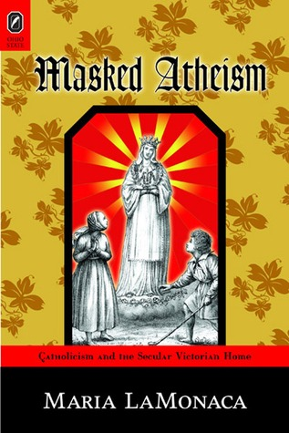 Masked Atheism: Catholicism and the Secular Victorian Home  by  Maria LaMonaca