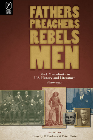 Fathers, Preachers, Rebels, Men: Black Masculinity in U.S. History and Literature, 1820–1945  by  Peter Caster