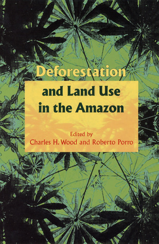 Deforestation and Land Use in the Amazon  by  Charles H. Wood