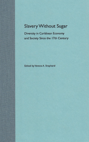 Slavery Without Sugar: Diversity in Caribbean Economy and Society Since the 17th Century  by  Verene A. Shepherd