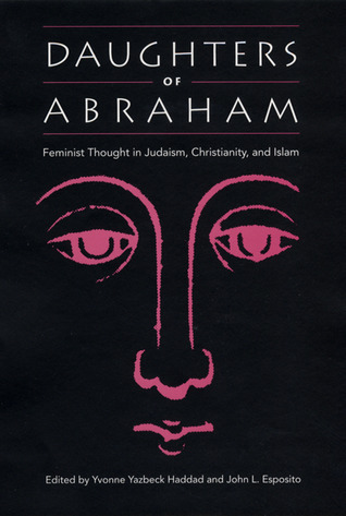 Daughters of Abraham: Feminist Thought in Judaism, Christianity, and Islam Yvonne Yazbeck Haddad