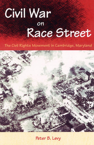 Civil War on Race Street: The Civil Rights Movement in Cambridge, Maryland Peter B. Levy