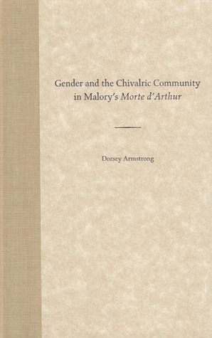 Gender and the Chivalric Community in Malorys Morte dArthur  by  Dorsey Armstrong