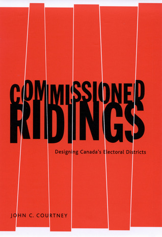 Commissioned Ridings: Designing Canadas Electoral Districts  by  John C. Courtney
