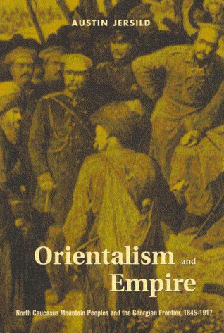 Orientalism and Empire: North Caucasus Mountain Peoples and the Georgian Frontier, 1845-1917 Austin Jersild