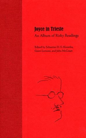 Joyce in Trieste: An Album of Risky Readings Sebastian D.G. Knowles