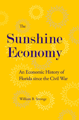 The Sunshine Economy: An Economic History of Florida since the Civil War  by  WILLIAM B. STRONGE