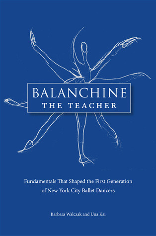 Balanchine the Teacher: Fundamentals That Shaped the First Generation of New York City Ballet Dancers  by  BARBARA WALCZAK