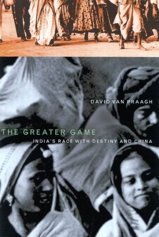 The Greater Game: Indias Race with Destiny and China David Van Praagh