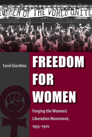 Freedom for Women: Forging the Womens Liberation Movement, 1953-1970  by  Carol Giardina