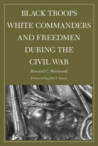 Black Troops, White Commanders and Freedmen During the Civil War Howard Westwood