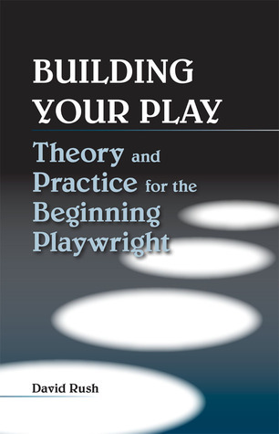 Building Your Play: Theory and Practice for the Beginning Playwright  by  David Rush