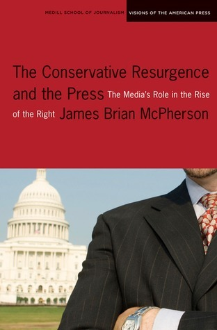 The Conservative Resurgence and the Press: The Medias Role in the Rise of the Right  by  James Brian McPherson