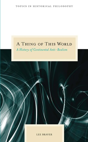 A Thing of This World: A History of Continental Anti-Realism  by  Lee Braver