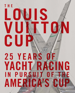 The Louis Vuitton Cup: 25 Years of Yacht Racing in Pursuit of the Americas Cup  by  François Chevalier