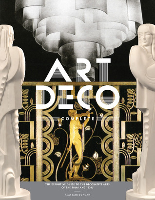 Art Deco Complete: The Definitive Guide to the Decorative Arts of the 1920s and 1930s Alastair Duncan