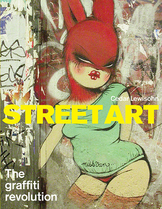 Street Art: The Graffiti Revolution  by  Cedar Lewisohn