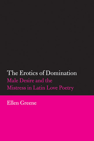 The Erotics of Domination: Male Desire and the Mistress in Latin Love Poetry Ellen Greene