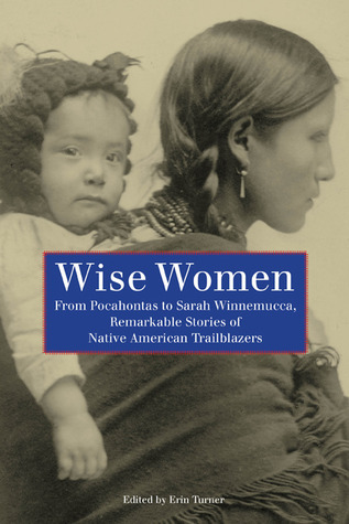Wise Women: From Pocahontas to Sarah Winnemucca, Remarkable Stories of Native American Trailblazers Erin Turner