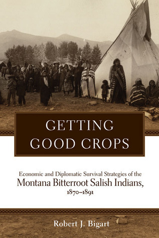 Getting Good Crops: Economic and Diplomatic Survival Strategies of the  Montana Bitterroot Salish Indians, 1870-1891  by  Robert Bigart