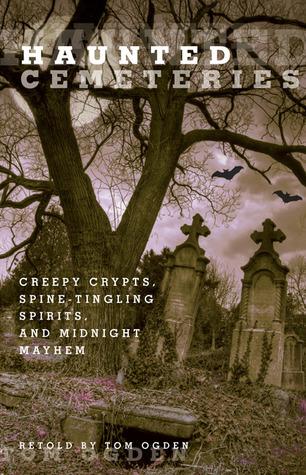 Haunted Cemeteries: Creepy Crypts, Spine-Tingling Spirits, and Midnight Mayhem Tom Ogden