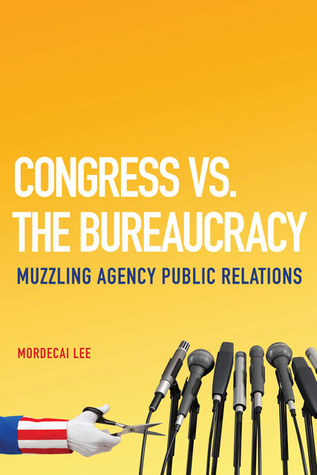 Congress vs. the Bureaucracy: Muzzling Agency Public Relations  by  Mordecai Lee