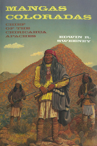 Mangas Coloradas: Chief of the Chiricahua Apaches Edwin J. Sweeney