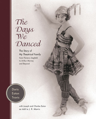 The Days We Danced: The Story of My Theatrical Family From Florenz Ziegfeld to Arthur Murray and Beyond Doris Eaton Travis
