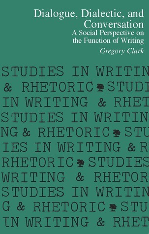 Dialogue, Dialectic and Conversation: A Social Perspective on the Function of Writing Gregory  Clark