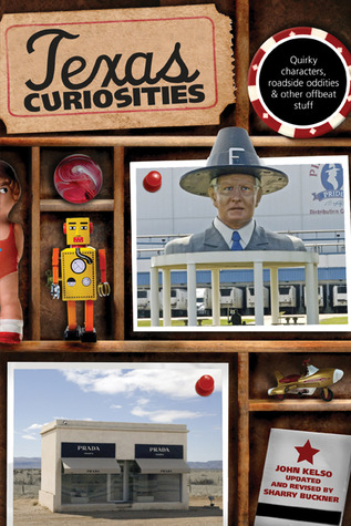 Texas Curiosities, 4th: Quirky Characters, Roadside Oddities & Other Offbeat Stuff  by  John Kelso
