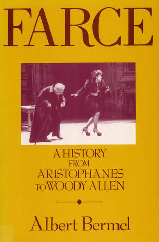 Farce: A History from Aristophanes to Woody Allen  by  Albert Bermel