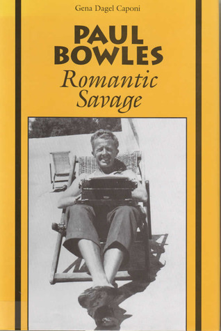 Paul Bowles: Romantic Savage Gena Dagel Caponi-Tabery
