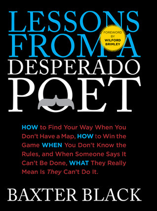 Lessons from a Desperado Poet: How to Find Your Way When You Dont Have a Map, How to Win the Game When You Dont Know the Rules, and When Someone Says It Cant be Done, What They Really Mean Is They Cant Do It. Baxter Black