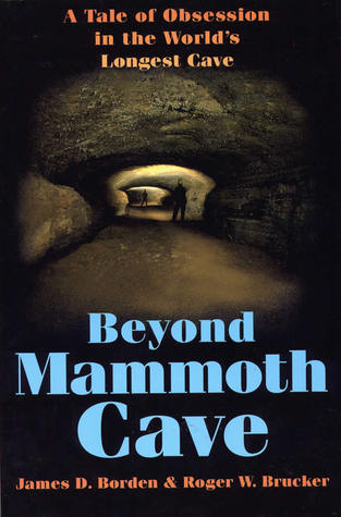 Beyond Mammoth Cave: A Tale of Obsession in the Worlds Longest Cave James D. Borden
