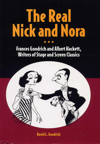 The Real Nick and Nora: Frances Goodrich and Albert Hackett, Writers of Stage and Screen Classics  by  David L. Goodrich