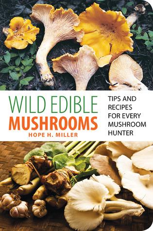 Wild Edible Mushrooms: Tips and Recipes for Every Mushroom Hunter  by  Hope H. Miller
