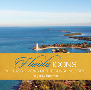Florida Icons: Fifty Classic Views of the Sunshine State  by  Roger L. Hammer