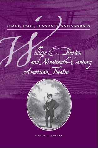 Stage, Page, Scandals, & Vandals: William E. Burton and Nineteenth-Century American Theatre David L. Rinear