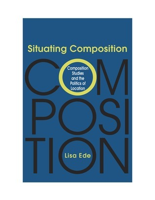 Situating Composition: Composition Studies and the Politics of Location  by  Lisa Ede