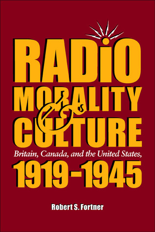 Radio, Morality, & Culture: Britain, Canada, and the United States, 1919 - 1945 Robert S. Fortner