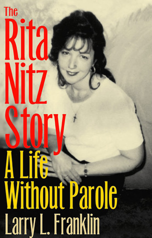 The Rita Nitz Story: A Life Without Parole  by  Larry L. Franklin