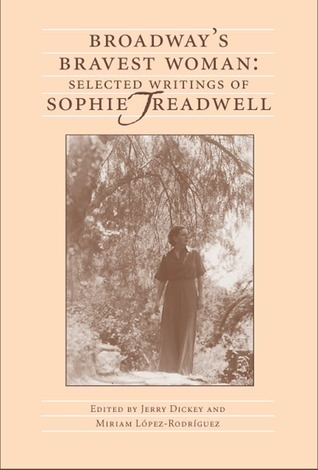 Broadways Bravest Woman: Selected Writings of Sophie Treadwell  by  Jerry Dickey