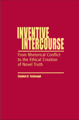 Inventive Intercourse: From Rhetorical Conflict to the Ethical Creation of Novel Truth  by  Stephen R. Yarbrough