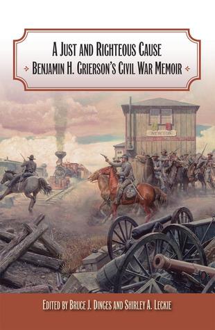 A Just and Righteous Cause: Benjamin H. Griersons Civil War Memoir Bruce J. Dinges